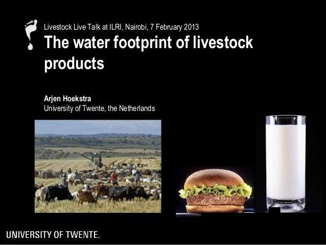 Livestock Live Talk at ILRI, Nairobi, 7 February 2013The water footprint of livestockproductsArjen HoekstraUniversity of T...