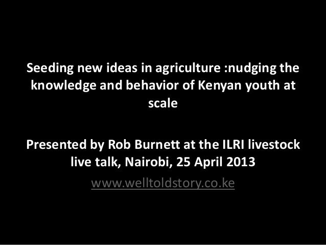 Seeding new ideas in agriculture :nudging the knowledge and behavior of Kenyan youth at scale Presented by Rob Burnett at ...