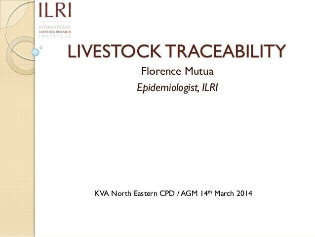 LIVESTOCK TRACEABILITY Florence Mutua Epidemiologist, ILRI KVA North Eastern CPD / AGM 14th March 2014