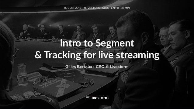 Intro to Segment & Tracking for live streaming 07 JUIN 2016 - #LIVESTORMTALKS - EN/FR - 25MIN Gilles Bertaux • CEO @ Lives...