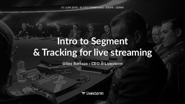 Intro to Segment & Tracking for live streaming 07 JUIN 2016 - #LIVESTORMTALKS - EN/FR - 25MIN Gilles Bertaux • CEO @ Lives...