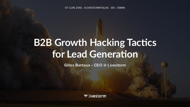 B2B Growth Hacking Tac2cs for Lead Genera2on 07 JUIN 2016 - #LIVESTORMTALKS - EN - 35MIN Gilles Bertaux • CEO @ Livestorm
