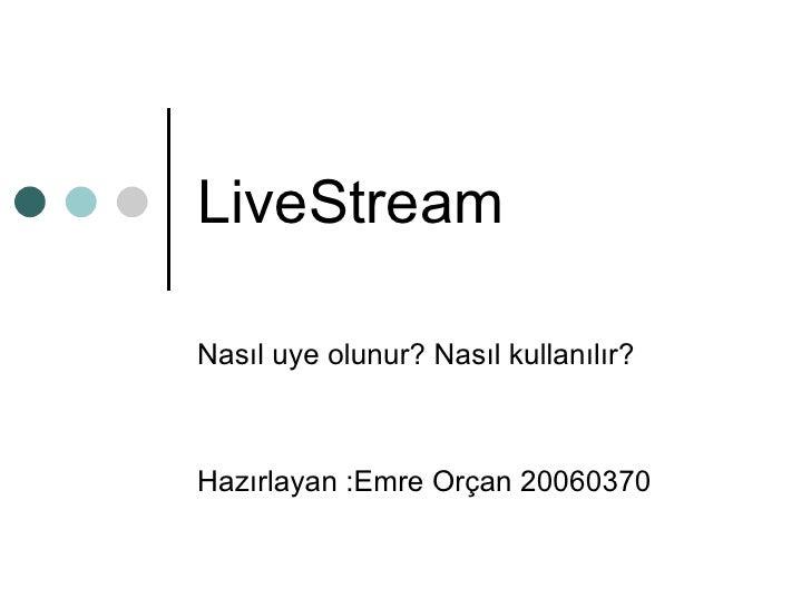 LiveStream Nasıl uye olunur? Nasıl kullanılır? Hazırlayan :Emre Orçan 20060370