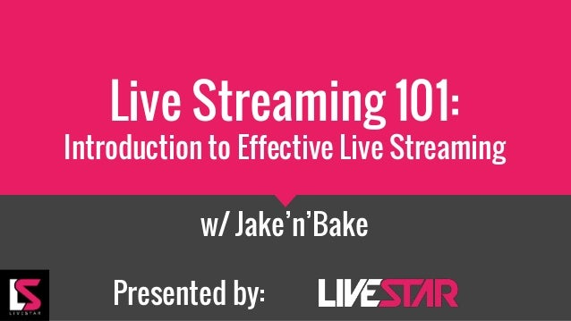 Live Streaming 101: Introduction to Effective Live Streaming w/ Jake'n'Bake Presented by: