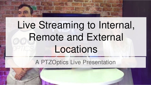 Live Streaming to Internal, Remote and External Locations A PTZOptics Live Presentation