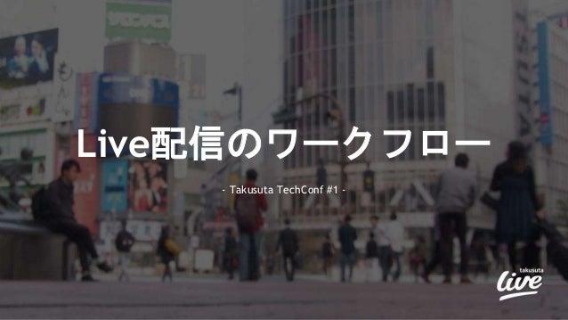 Live配信のワークフロー - Takusuta TechConf #1 -
