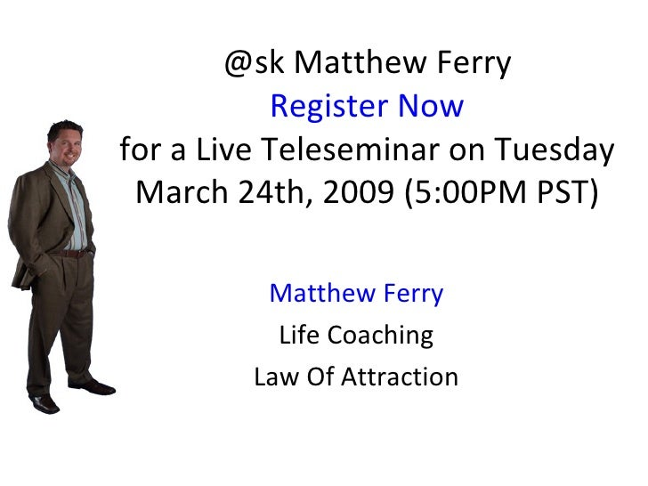 @sk Matthew Ferry Register Now for a Live Teleseminar on Tuesday March 24th, 2009 (5:00PM PST) Matthew Ferry Life Coaching...