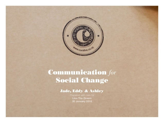 Communication for Social Change Jade, Eddy & Ashley Prepared with care for Live The Dream 20 January 2016