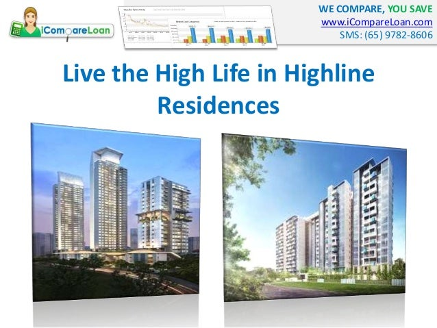 WE COMPARE, YOU SAVE www.iCompareLoan.com SMS: (65) 9782-8606 Live the High Life in Highline Residences