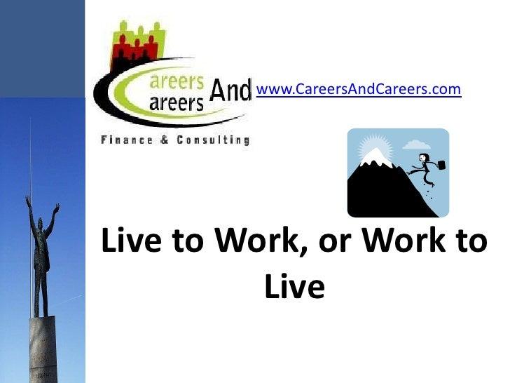 www.CareersAndCareers.com     Live to Work, or Work to           Live