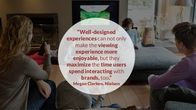 """""""Well-designed experiences can not only make the viewing experience more enjoyable, but they maximize the time users spend..."""