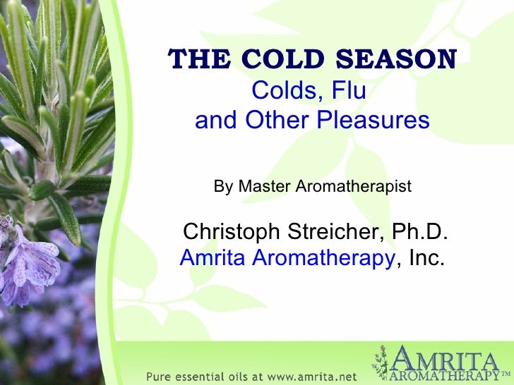 THE COLD SEASON Colds, Flu  and Other Pleasures By Master Aromatherapist Christoph Streicher, Ph.D. Amrita Aromatherapy , ...
