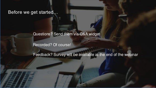 Questions? Send them via Q&A widget Recorded? Of course! Before we get started… Feedback? Survey will be available at the ...