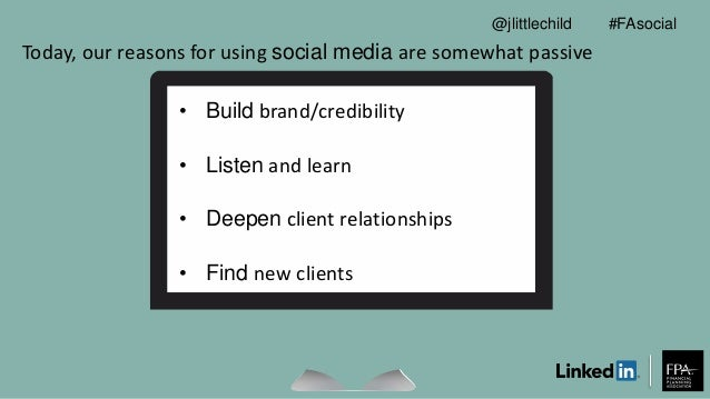 Today, our reasons for using social media are somewhat passive • Build brand/credibility • Listen and learn • Deepen clien...