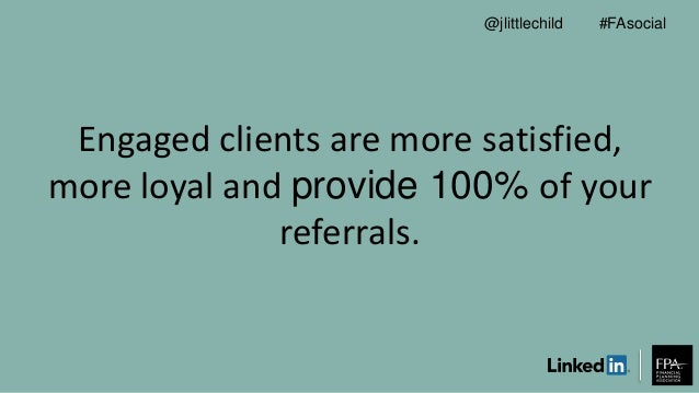 Engaged clients are more satisfied, more loyal and provide 100% of your referrals. #FAsocial@jlittlechild