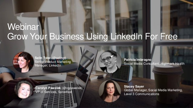 Webinar Grow Your Business Using LinkedIn For Free Selin Tyler (@selingt) Senior Product Marketing Manager, LinkedIn Carol...