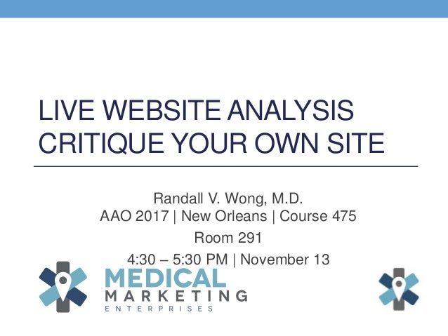 LIVE WEBSITE ANALYSIS CRITIQUE YOUR OWN SITE Randall V. Wong, M.D. AAO 2017 | New Orleans | Course 475 Room 291 4:30 – 5:3...