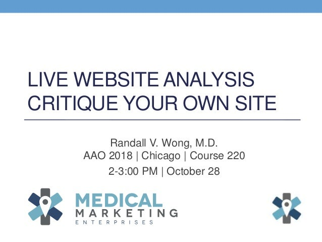 LIVE WEBSITE ANALYSIS CRITIQUE YOUR OWN SITE Randall V. Wong, M.D. AAO 2018 | Chicago | Course 220 2-3:00 PM | October 28