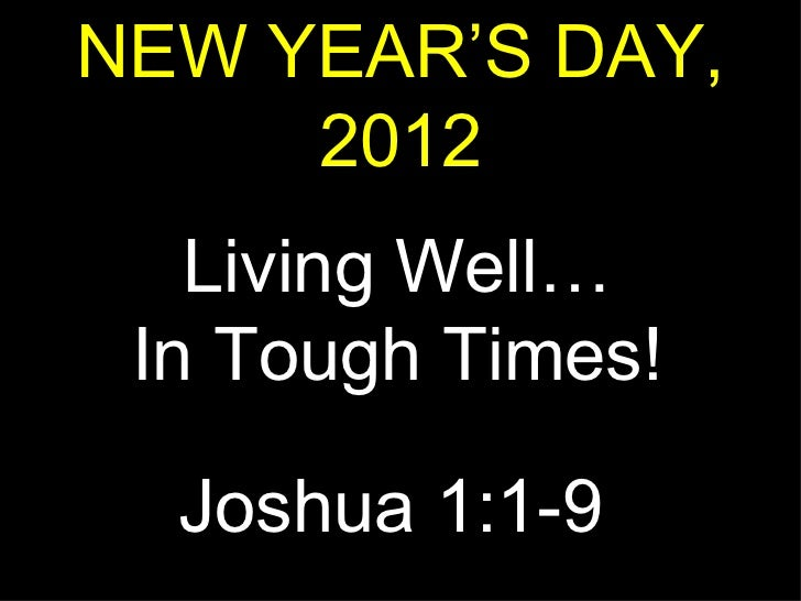 NEW YEAR'S DAY, 2012 Living Well… In Tough Times! Joshua 1:1-9