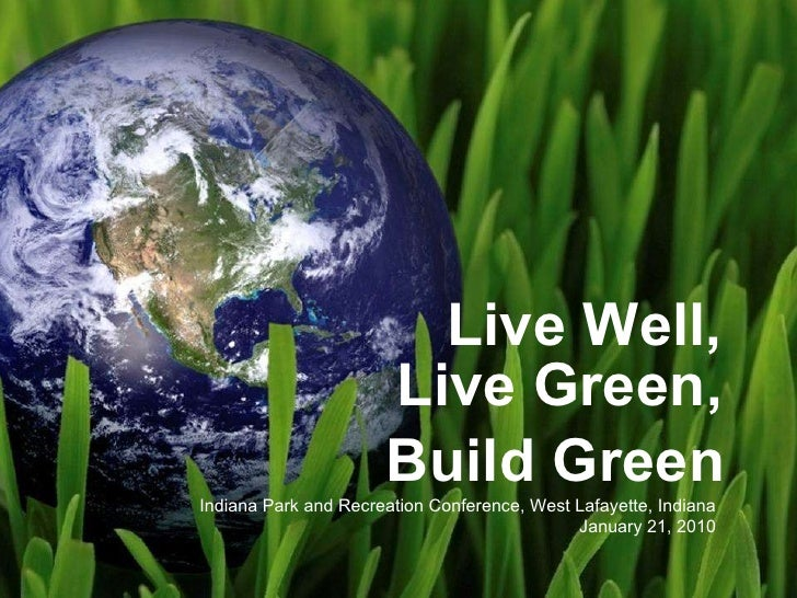 Live Well, Live Green, Indiana Park and Recreation Conference, West Lafayette, Indiana January 21, 2010 Build Green