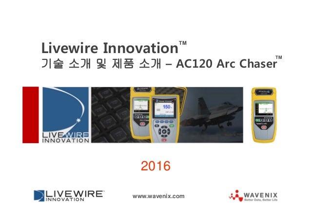 2016 www.wavenix.com Livewire Innovation 기술 소개 및 제품 소개 – AC120 Arc Chaser TM TM