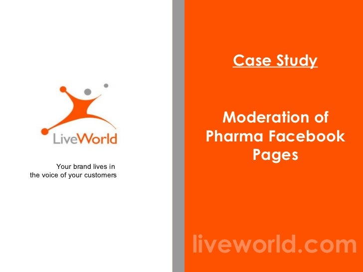 liveworld.com Case Study Moderation of Pharma Facebook Pages Your brand lives in  the voice of your customers