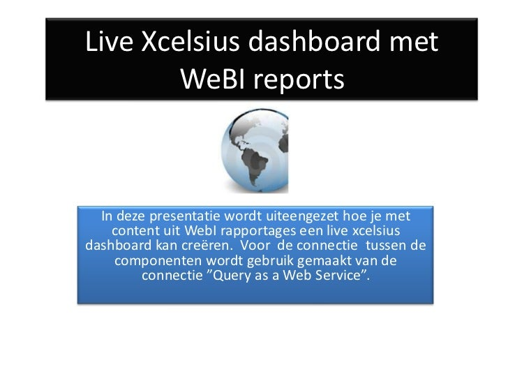 Live Xcelsius dashboard met        WeBI reports  In deze presentatie wordt uiteengezet hoe je met    content uit WebI rapp...