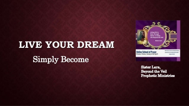 LIVE YOUR DREAM Simply Become Sister Lara, Beyond the Veil Prophetic Ministries