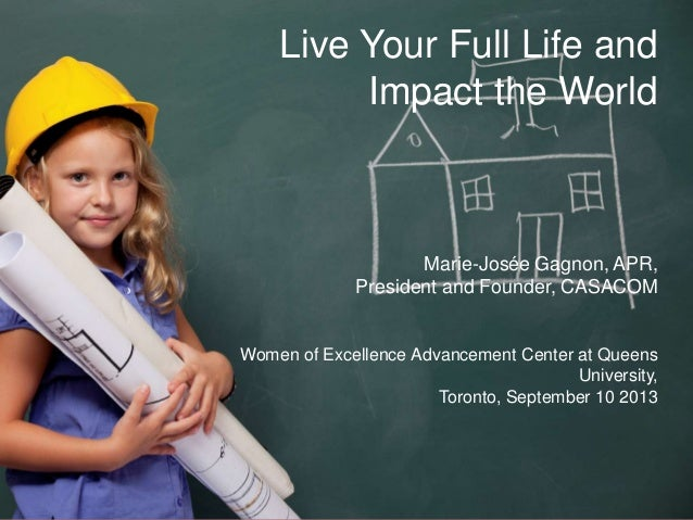 Live Your Full Life And Impact the World Marie-Josée Gagnon, APR, President and Founder, CASACOM Women of Excellence Advan...