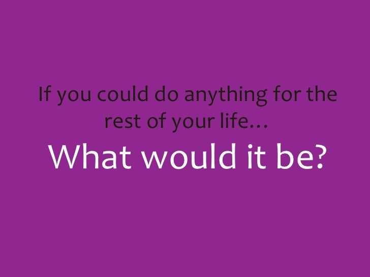 If you could do anything for the rest of your life…What would it be?<br />
