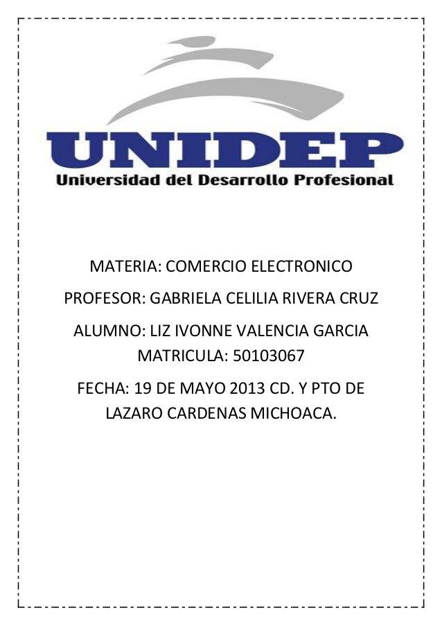 MATERIA: COMERCIO ELECTRONICO PROFESOR: GABRIELA CELILIA RIVERA CRUZ ALUMNO: LIZ IVONNE VALENCIA GARCIA MATRICULA: 5010306...