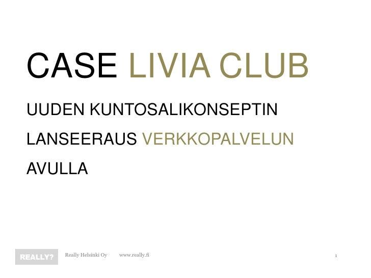 CASE LIVIA CLUBUUDEN KUNTOSALIKONSEPTINLANSEERAUS VERKKOPALVELUNAVULLA   Really Helsinki Oy   www.really.fi   1