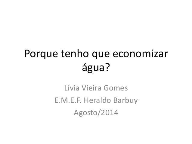 Porque tenho que economizar água? Lívia Vieira Gomes E.M.E.F. Heraldo Barbuy Agosto/2014