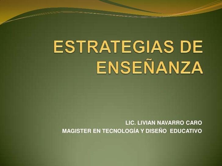 LIC. LIVIAN NAVARRO CARO<br />MAGISTER EN TECNOLOGÍA Y DISEÑO  EDUCATIVO<br />ESTRATEGIAS DE ENSEÑANZA<br />