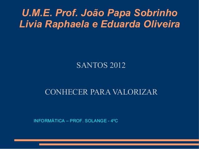 U.M.E. Prof. João Papa SobrinhoLivia Raphaela e Eduarda Oliveira                   SANTOS 2012       CONHECER PARA VALORIZ...