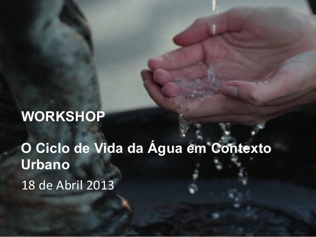 WORKSHOPO Ciclo de Vida da Água em ContextoUrbano18 de Abril 2013