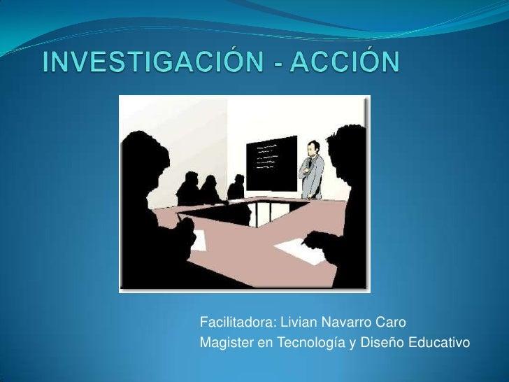 INVESTIGACIÓN - ACCIÓN<br />Facilitadora: Livian Navarro Caro<br />Magister en Tecnología y Diseño Educativo<br />