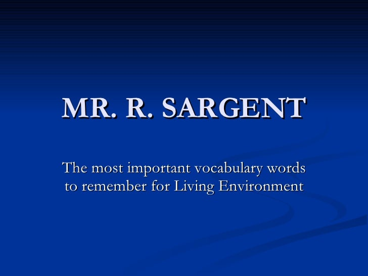 MR. R. SARGENT The most important vocabulary words to remember for Living Environment