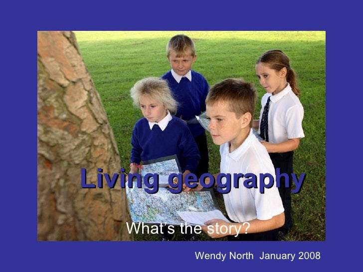 Living geography What's the story? Wendy North  January 2008