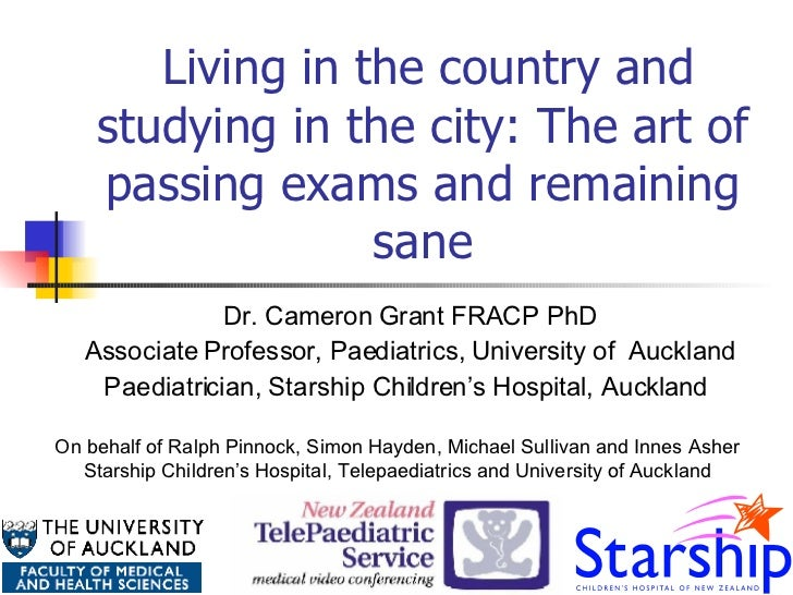 Living in the country and studying in the city: The art of passing exams and remaining sane Dr. Cameron Grant FRACP PhD ...