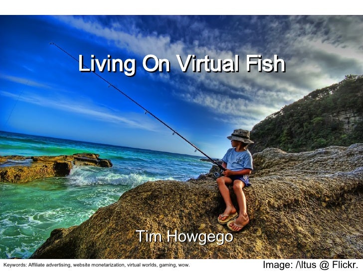 Image: /ltus @ Flickr. Living On Virtual Fish Tim Howgego Keywords: Affiliate advertising, website monetarization, virtual...