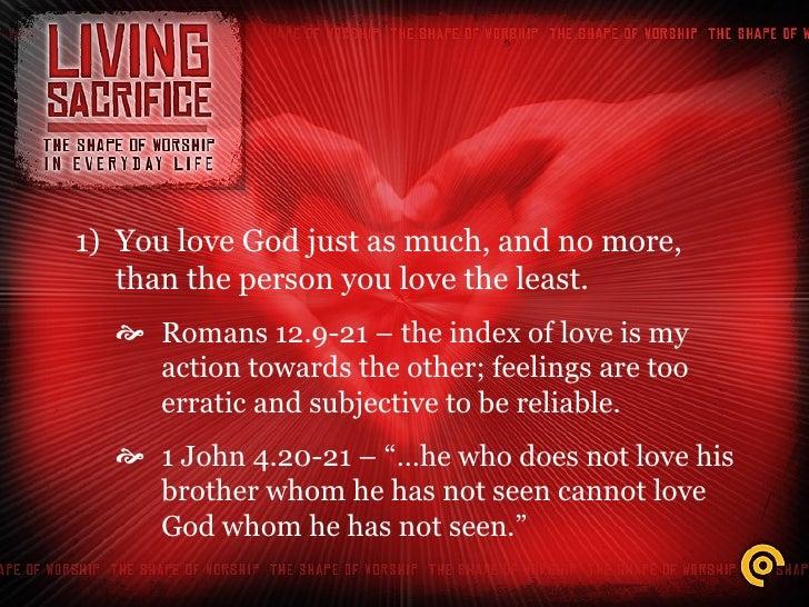 <ul><li>You love God just as much, and no more, than the person you love the least. </li></ul><ul><ul><li>Romans 12.9-21 –...