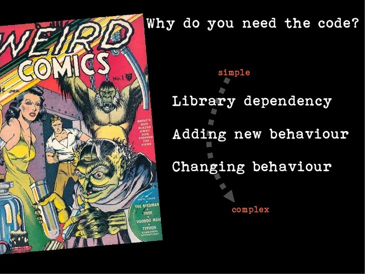 Why do you need the code?        simple   Library dependency   Adding new behaviour   Changing behaviour          complex