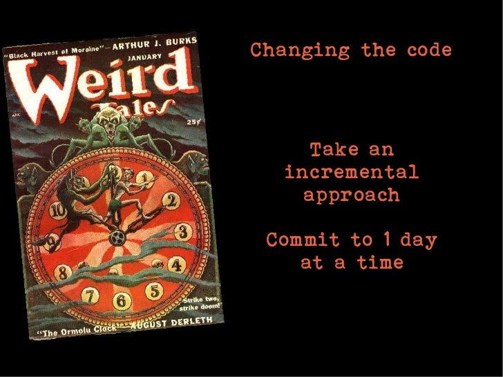 Changing the code     Take an  incremental    approach Commit to 1 day    at a time
