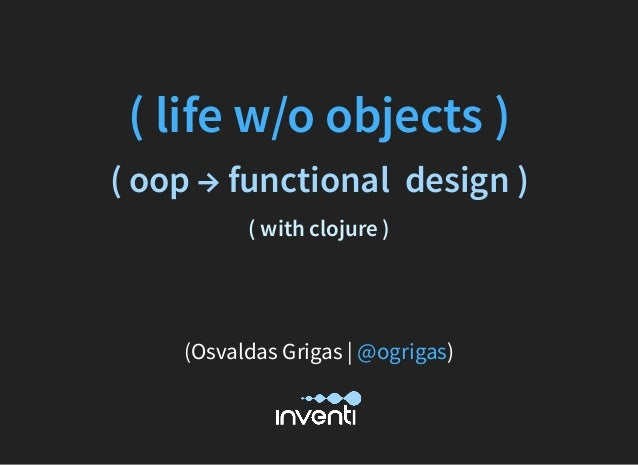 ( life w/o objects ) ( oop → functional  design ) ( with clojure )     (Osvaldas Grigas | )@ogrigas