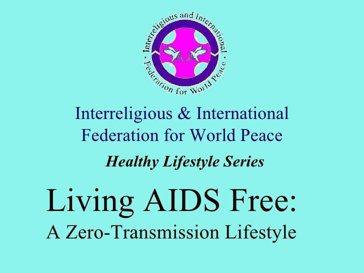Interreligious & International    Federation for World Peace       Healthy Lifestyle SeriesLiving AIDS Free:A Zero-Transmi...