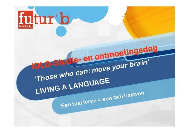IDLO-Studie- en ontmoetingsdag 'Those who can: move your brain' LIVING A LANGUAGE Een taal leren = een taal beleven