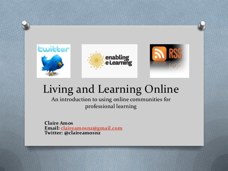 Living and Learning Online  An introduction to using online communities for               professional learningClaire Amos...