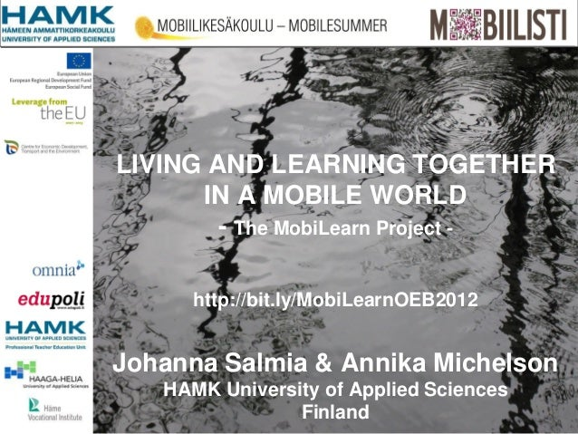 LIVING AND LEARNING TOGETHER      IN A MOBILE WORLD        - The MobiLearn Project -     http://bit.ly/MobiLearnOEB2012Joh...