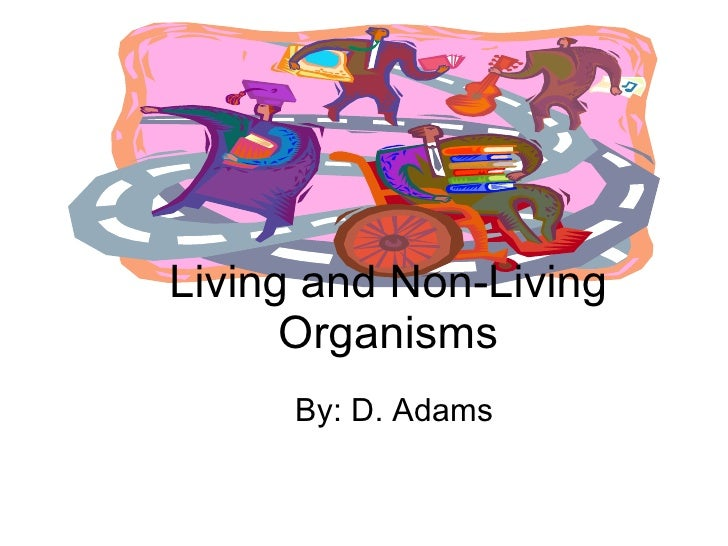 By: D. Adams Living and Non-Living Organisms